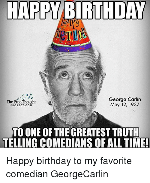 Happy Birthday George: HAPPY BIRTHDAY  George Carlin  The Free Thought  May 12, 1937  PROJECT COM  TO ONE OF THE GREATEST TRUTH  TELLING COMEDIANS OF ALL TIME! Happy birthday to my favorite comedian GeorgeCarlin