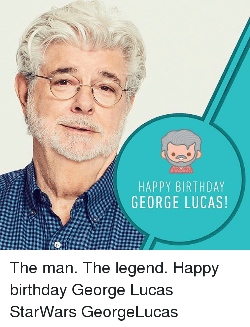 Happy Birthday George: HAPPY BIRTHDAY  GEORGE LUCAS!  YS  DA  HC  TU  RL  31 DD  BE  YG  PR  AO  HE  魏#seg: The man. The legend. Happy birthday George Lucas StarWars GeorgeLucas
