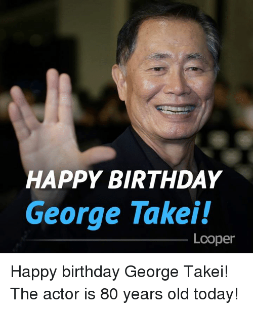 Happy Birthday George: HAPPY BIRTHDAY  George Takei!  Lcoper Happy birthday George Takei! The actor is 80 years old today!