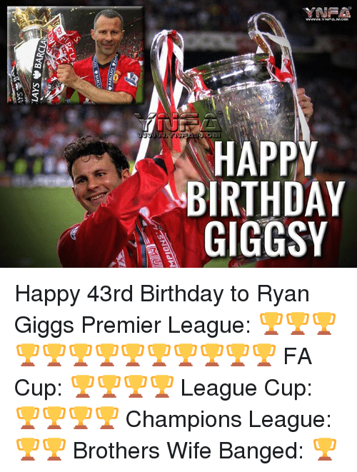swooning: HAPPY  BIRTHDAY  GIGGSY  Y AY  PD S  PHG  ATG  RI  swoone  J'  VIOyVg, SAVI,  느 Happy 43rd Birthday to Ryan Giggs  Premier League: 🏆🏆🏆🏆🏆🏆🏆🏆🏆🏆🏆🏆🏆 FA Cup: 🏆🏆🏆🏆 League Cup: 🏆🏆🏆🏆 Champions League: 🏆🏆 Brothers Wife Banged: 🏆