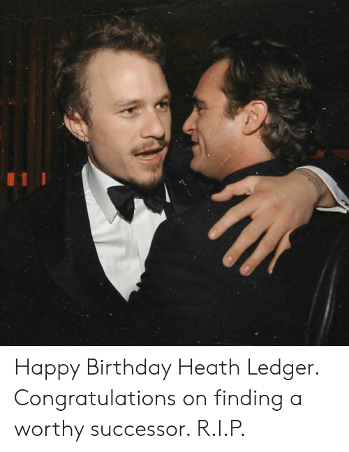 Heath: Happy Birthday Heath Ledger. Congratulations on finding a worthy successor. R.I.P.
