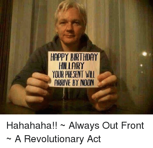 Birthday, Memes, and Happy Birthday: HAPPY BIRTHDAY  HILLARY  YOUR PRESENT WILl  ARRIVE BY NOON Hahahaha!!  ~ Always Out Front ~ A Revolutionary Act