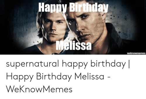 Happy Birthday Melissa: Happy Birthday  issa supernatural happy birthday | Happy Birthday Melissa - WeKnowMemes