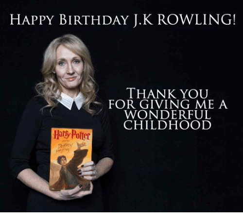 Birthday: HAPPY BIRTHDAY J.K ROWLING!  THANK YOU  FOR GIVING ME A  WONDERFUL  CHILDHOOD  Hary Potter