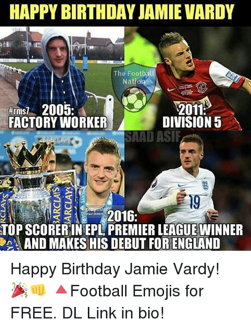 Jamie Vardy: HAPPY BIRTHDAY JAMIE VARDY  The Football  NatidA  Hrmsi 2005.  2011  FACTORY WORKER  DIVISION 5  SAAD ASIF  2016  TOPSCORERINEPL PREMIERLEAGUEWINNER  AND MAKES HIS DEBUT FORENGLAND Happy Birthday Jamie Vardy! 🎉👊 🔺Football Emojis for FREE. DL Link in bio!