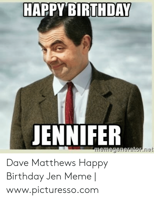 Dave Matthews Happy Birthday: HAPPY BIRTHDAY  JENNIFER Dave Matthews Happy Birthday Jen Meme | www.picturesso.com