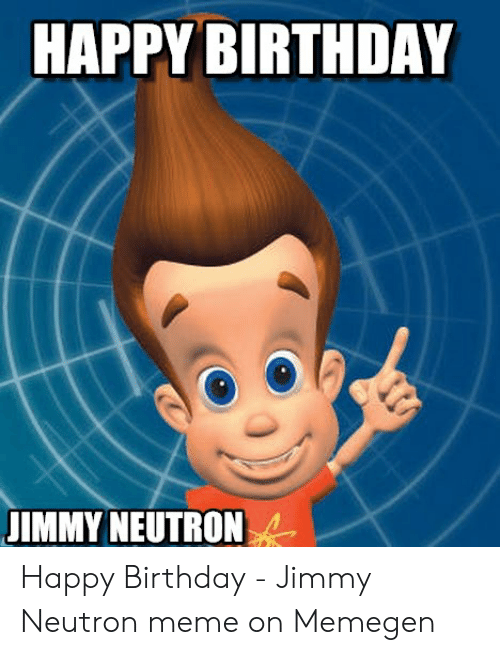 Jimmy Neutron Meme: HAPPY BIRTHDAY  JIMMY NEUTRON Happy Birthday - Jimmy Neutron meme on Memegen