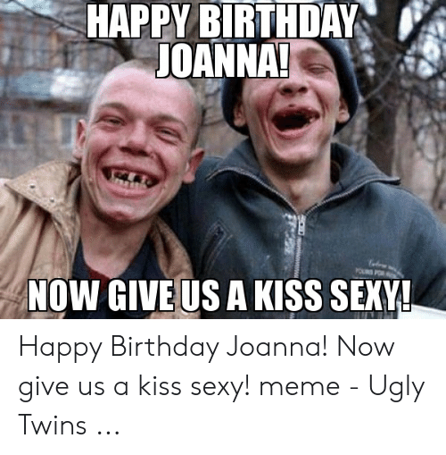 Meme Ugly: HAPPY BIRTHDAY  JOANNA!  NOW GIVE US A KISS SEXY! Happy Birthday Joanna! Now give us a kiss sexy! meme - Ugly Twins ...