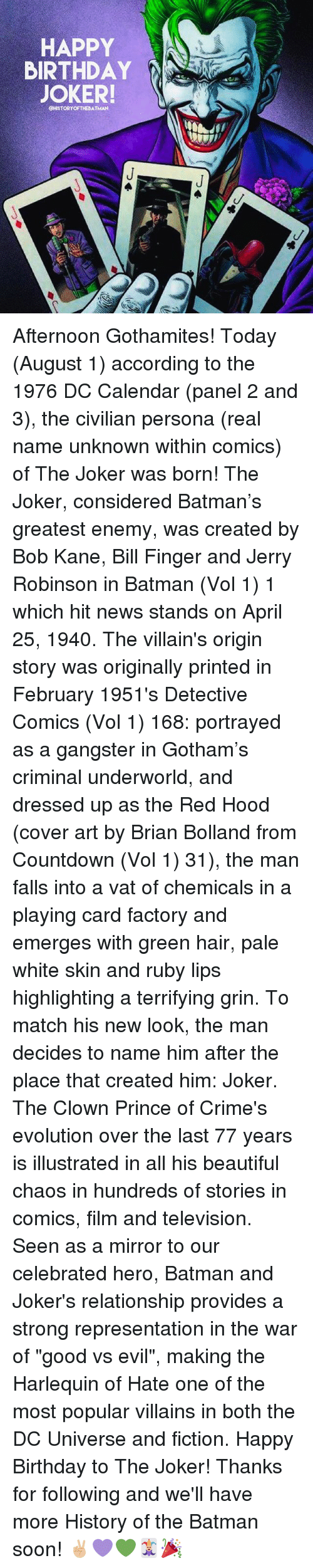 "Batman, Beautiful, and Birthday: HAPPY  BIRTHDAY  JOKER!  CHISTORYOFTHEBATMAN Afternoon Gothamites! Today (August 1) according to the 1976 DC Calendar (panel 2 and 3), the civilian persona (real name unknown within comics) of The Joker was born! The Joker, considered Batman's greatest enemy, was created by Bob Kane, Bill Finger and Jerry Robinson in Batman (Vol 1) 1 which hit news stands on April 25, 1940. The villain's origin story was originally printed in February 1951's Detective Comics (Vol 1) 168: portrayed as a gangster in Gotham's criminal underworld, and dressed up as the Red Hood (cover art by Brian Bolland from Countdown (Vol 1) 31), the man falls into a vat of chemicals in a playing card factory and emerges with green hair, pale white skin and ruby lips highlighting a terrifying grin. To match his new look, the man decides to name him after the place that created him: Joker. The Clown Prince of Crime's evolution over the last 77 years is illustrated in all his beautiful chaos in hundreds of stories in comics, film and television. Seen as a mirror to our celebrated hero, Batman and Joker's relationship provides a strong representation in the war of ""good vs evil"", making the Harlequin of Hate one of the most popular villains in both the DC Universe and fiction. Happy Birthday to The Joker! Thanks for following and we'll have more History of the Batman soon! ✌🏼💜💚🃏🎉"