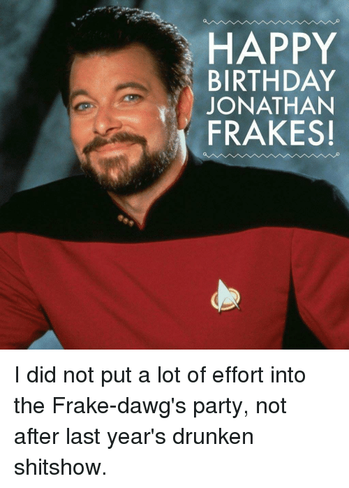 """Dawgs: HAPPY  BIRTHDAY  JONATHAN  """"İ FRAKES! I did not put a lot of effort into the Frake-dawg's party, not after last year's drunken shitshow."""