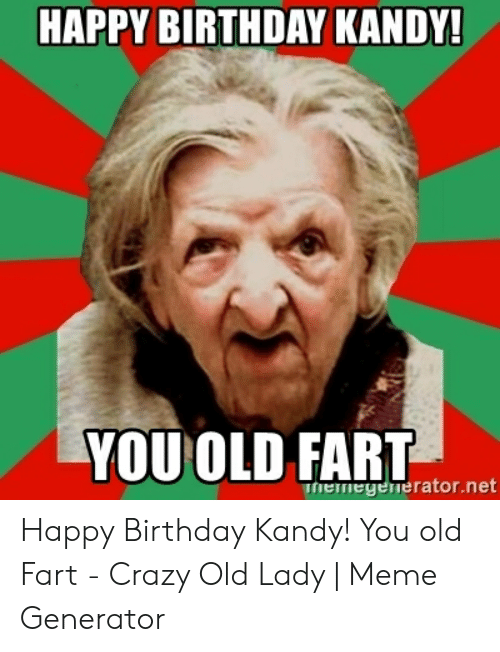 Old Lady Meme: HAPPY BIRTHDAY KANDY!  YOU OLD FART  hemegenerator.net Happy Birthday Kandy! You old Fart - Crazy Old Lady | Meme Generator