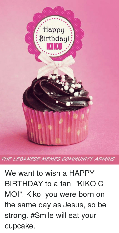"""Birthday, Community, and Jesus: Happy  Birthday!  KIKO  THE LEBANESE MENES COMMUNITY ADMINS We want to wish a HAPPY BIRTHDAY to a fan: """"KIKO C MOI"""". Kiko, you were born on the same day as Jesus, so be strong.  #Smile will eat your cupcake."""