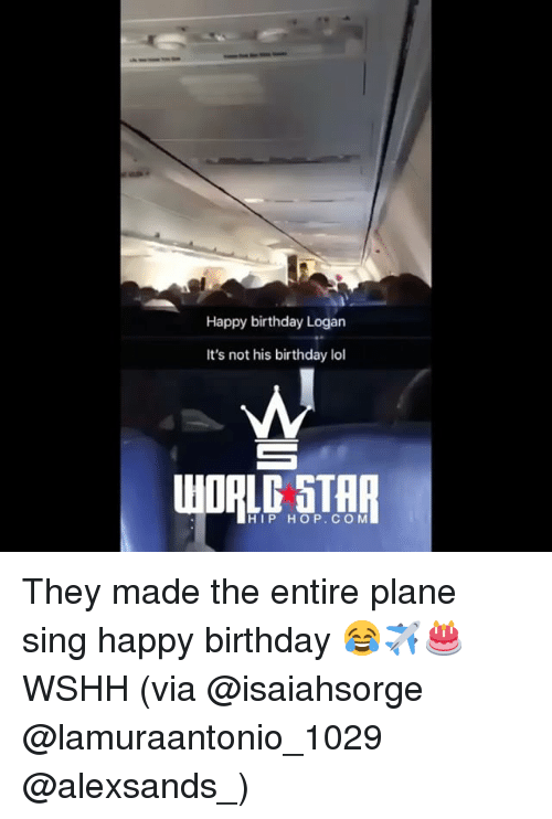 Birthday, Lol, and Memes: Happy birthday Logan  It's not his birthday lol  HIP HOP. COM They made the entire plane sing happy birthday 😂✈️🎂 WSHH (via @isaiahsorge @lamuraantonio_1029 @alexsands_)