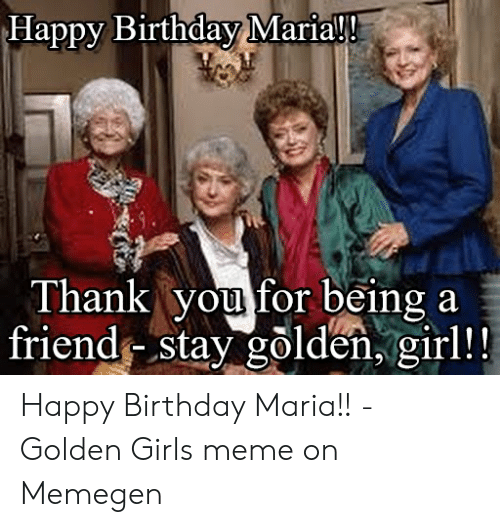 Happy Birthday Maria Thank You For Being A Friend Stay Golden Girl Happy Birthday Maria Golden Girls Meme On Memegen Birthday Meme On Sizzle