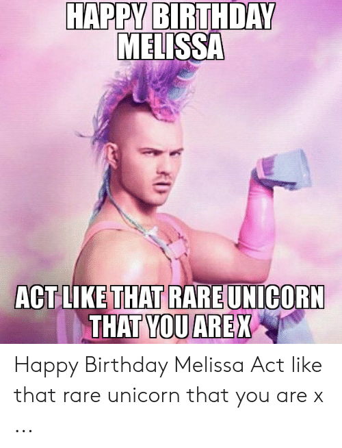 Happy Birthday Melissa: HAPPY BIRTHDAY  MELISSA  ACT LIKE THAT RARE UNICORN  THAT YOUAREX Happy Birthday Melissa Act like that rare unicorn that you are x ...