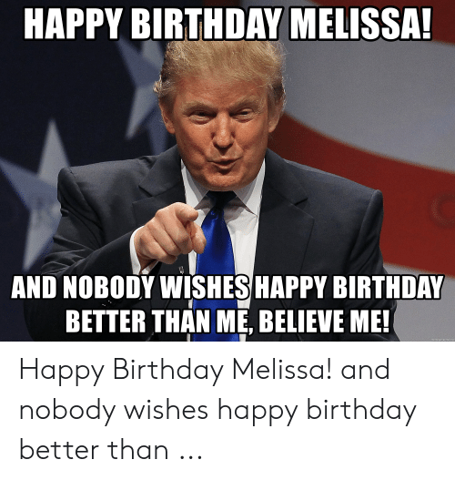 Happy Birthday Melissa: HAPPY BIRTHDAY MELISSA  AND NOBODY WISHESHAPPY BIRTHDAY  BETTER THAN ME, BELIEVE ME!  net  ene Happy Birthday Melissa! and nobody wishes happy birthday better than ...