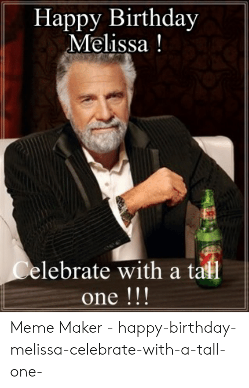 Happy Birthday Melissa: Happy Birthday  Melissa!  elebrate with a tall  one !!! Meme Maker - happy-birthday-melissa-celebrate-with-a-tall-one-