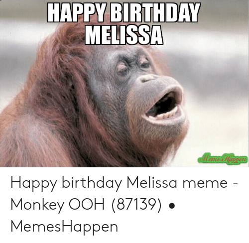 Happy Birthday Melissa: HAPPY BIRTHDAY  MELISSA Happy birthday Melissa meme - Monkey OOH (87139) • MemesHappen