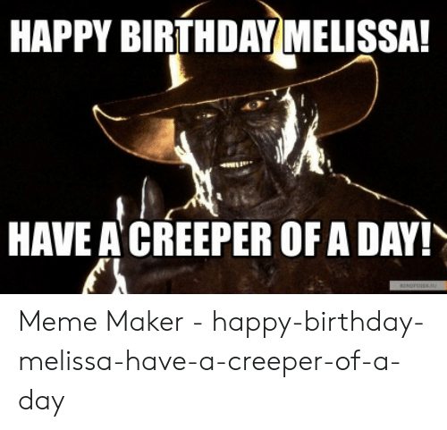 Happy Birthday Melissa: HAPPY BIRTHDAY MELISSA!  HAVE A CREEPER OFA DAY! Meme Maker - happy-birthday-melissa-have-a-creeper-of-a-day