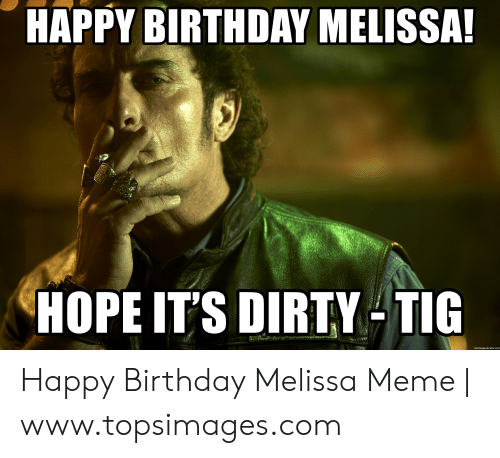 Happy Birthday Melissa: HAPPY BIRTHDAY MELISSA  HOPE IT'S DIRTY TIG  memegenerator.net Happy Birthday Melissa Meme | www.topsimages.com