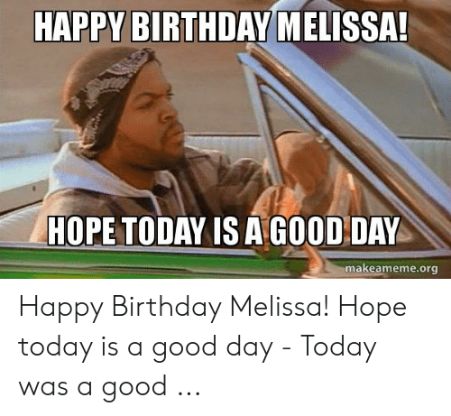 Happy Birthday Melissa: HAPPY BIRTHDAY MELISSA  HOPE TODAY IS A GOOD DAY  makeameme.org Happy Birthday Melissa! Hope today is a good day - Today was a good ...