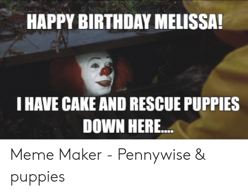 Happy Birthday Melissa: HAPPY BIRTHDAY MELISSA!  I HAVE CAKE AND RESCUE PUPPIES  DOWN HERE Meme Maker - Pennywise & puppies