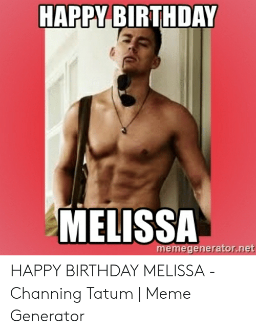 Happy Birthday Melissa: HAPPY BIRTHDAY  MELISSA  memegenerator.net HAPPY BIRTHDAY MELISSA - Channing Tatum | Meme Generator