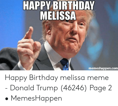 Happy Birthday Melissa: HAPPY BIRTHDAY  MELISSA  memeshappen.com Happy Birthday melissa meme - Donald Trump (46246) Page 2 • MemesHappen