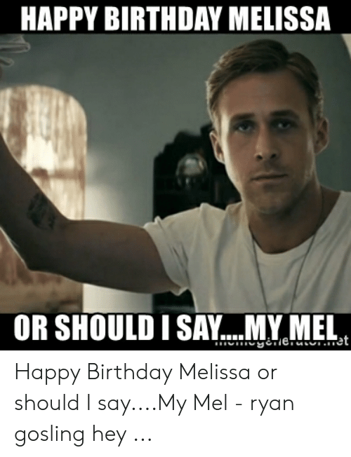 Happy Birthday Melissa: HAPPY BIRTHDAY MELISSA  OR SHOULD ISA.Y..MY MEL  et Happy Birthday Melissa or should I say....My Mel - ryan gosling hey ...