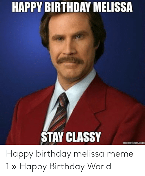 Happy Birthday Melissa: HAPPY BIRTHDAY MELISSA  STAY CLASSY  memetogo.com Happy birthday melissa meme 1 » Happy Birthday World