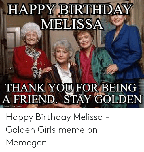 Happy Birthday Melissa: HAPPY BIRTHDAY  MELISSA  THANKYOU FOR BEING  A FRIEND. STAY GOLDEN  皿emegen.com Happy Birthday Melissa - Golden Girls meme on Memegen