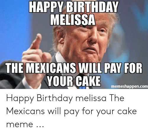 Happy Birthday Melissa: HAPPY BIRTHDAY  MELISSA  THE MEXICANS WILL PAY FOR  YOUR CAKE  memeshappen.com Happy Birthday melissa The Mexicans will pay for your cake meme ...