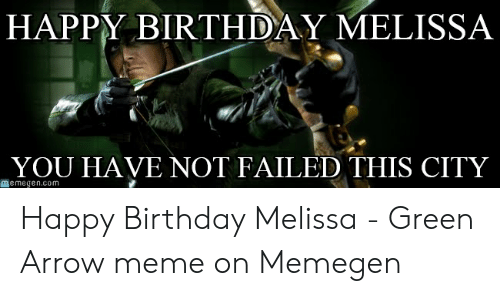 Happy Birthday Melissa: HAPPY BIRTHDAY MELISSA  YOU HAVE NOT FAILED THIS CITY  memegencom Happy Birthday Melissa - Green Arrow meme on Memegen