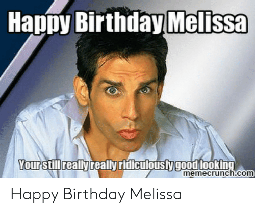 Happy Birthday Melissa: Happy Birthday Melissa  Your still really really ridiculousty goodlooking  memecrunch.com Happy Birthday Melissa