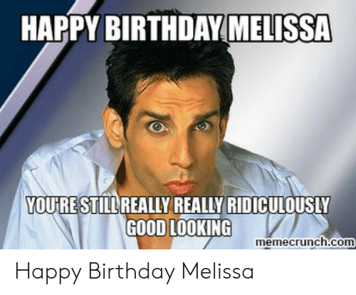 Happy Birthday Melissa: HAPPY BIRTHDAY MELISSA  YOURESTILLREALLY REALLY RIDICULOUSLY  GOOD LOOKING  memecrunch.com Happy Birthday Melissa