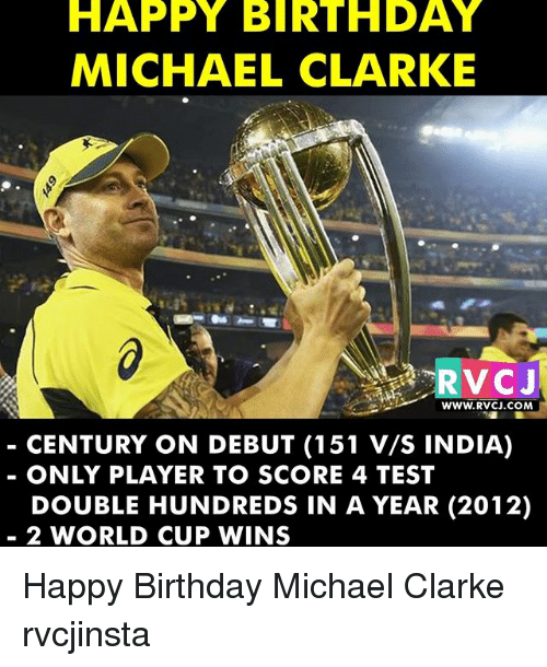 Birthday, Memes, and World Cup: HAPPY BIRTHDAY  MICHAEL CLARKE  WWW. RVCJ.COM  CENTURY ON DEBUT (151 V/S INDIA)  ONLY PLAYER TO SCORE 4 TEST  DOUBLE HUNDREDS IN A YEAR (2012)  2 WORLD CUP WINS Happy Birthday Michael Clarke rvcjinsta