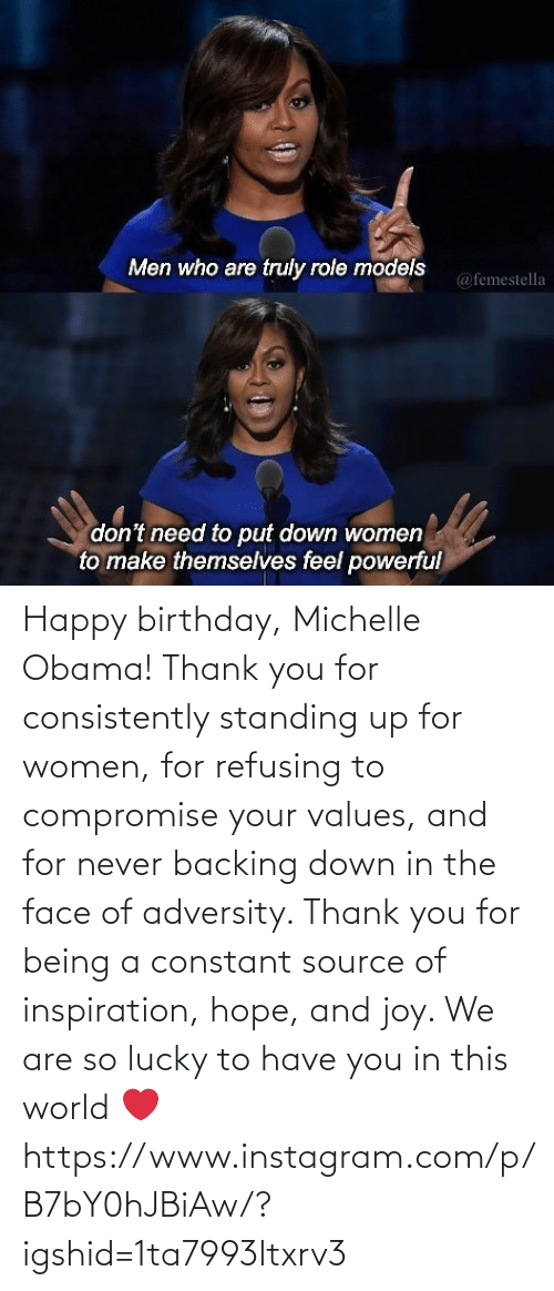 michelle: Happy birthday, Michelle Obama! Thank you for consistently standing up for women, for refusing to compromise your values, and for never backing down in the face of adversity. Thank you for being a constant source of inspiration, hope, and joy. We are so lucky to have you in this world ❤️ https://www.instagram.com/p/B7bY0hJBiAw/?igshid=1ta7993ltxrv3