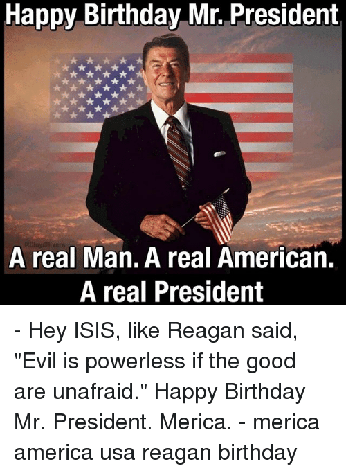 "mr president: Happy Birthday Mr. President  A real Man. A real American.  A real President - Hey ISIS, like Reagan said, ""Evil is powerless if the good are unafraid."" Happy Birthday Mr. President. Merica. - merica america usa reagan birthday"