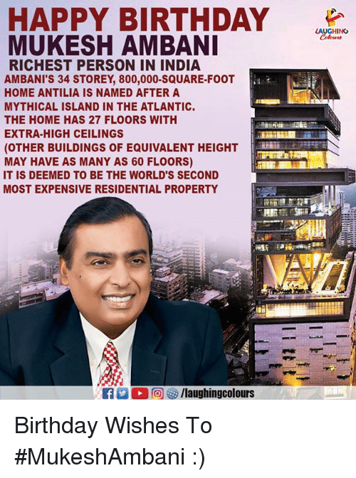 Birthday, Happy Birthday, and Happy: HAPPY BIRTHDAY  MUKESH AMBANI  A CH NO  A  RICHEST PERSON IN INDIA  AMBANI'S 34 STOREY, 800,000-SQUARE-FOOT  HOME ANTILIA IS NAMED AFTER A  MYTHICAL ISLAND IN THE ATLANTIC.  THE HOME HAS 27 FLOORS WITH  EXTRA-HIGH CEILINGS  (OTHER BUILDINGS OF EQUIVALENT HEIGHT-  MAY HAVE AS MANY AS 60 FLOORS)  IT IS DEEMED TO BE THE WORLD'S SECOND  MOST EXPENSIVE RESIDENTIAL PROPERTY Birthday Wishes To  #MukeshAmbani :)