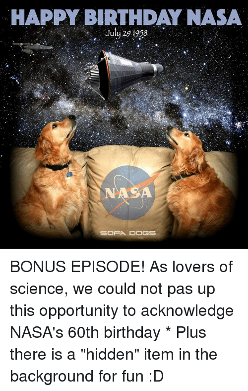 "60th birthday: HAPPY BIRTHDAY NASA  Juy 29 1958  SA  SOFA DOGS BONUS EPISODE!  As lovers of science, we could not pas up this opportunity to acknowledge NASA's 60th birthday * Plus there is a ""hidden"" item in the background for fun :D"