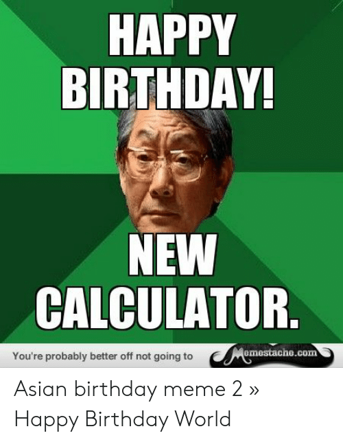 Asian Birthday: HAPPY  BIRTHDAY  NEW  CALCULATOR  emestache.com  You're probably better off not going to Asian birthday meme 2 » Happy Birthday World