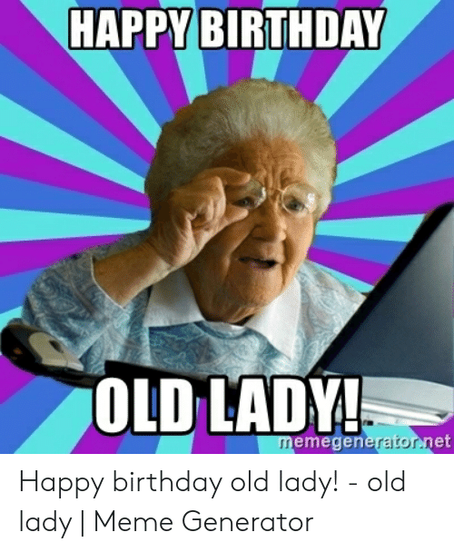 Old Lady Meme: HAPPY BIRTHDAY  OLD LADY!  memegeneratonnet Happy birthday old lady! - old lady | Meme Generator