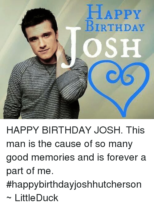 HAPPY BIRTHDAY OSH JOSH This Man Is The Cause Of So Many Good Memories And Forever A Part Me Happybirthdayjoshhutcherson LittleDuck