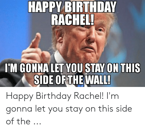 Happy Birthday Rachel Meme: HAPPY BIRTHDAY  RACHEL!  'M GONNA LET YOU STAY ON THIS  SIDE OFTHE WALL' Happy Birthday Rachel! I'm gonna let you stay on this side of the ...