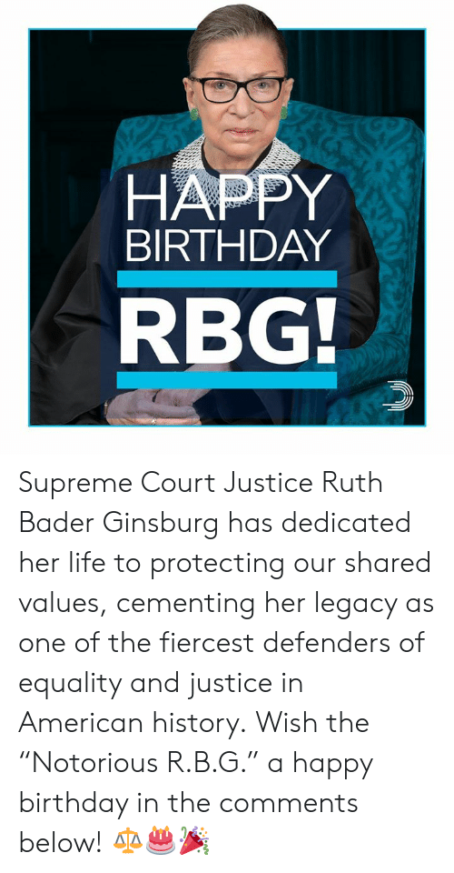 """Defenders: HAPPY  BIRTHDAY  RBG Supreme Court Justice Ruth Bader Ginsburg has dedicated her life to protecting our shared values, cementing her legacy as one of the fiercest defenders of equality and justice in American history.  Wish the """"Notorious R.B.G."""" a happy birthday in the comments below! ⚖️🎂🎉"""