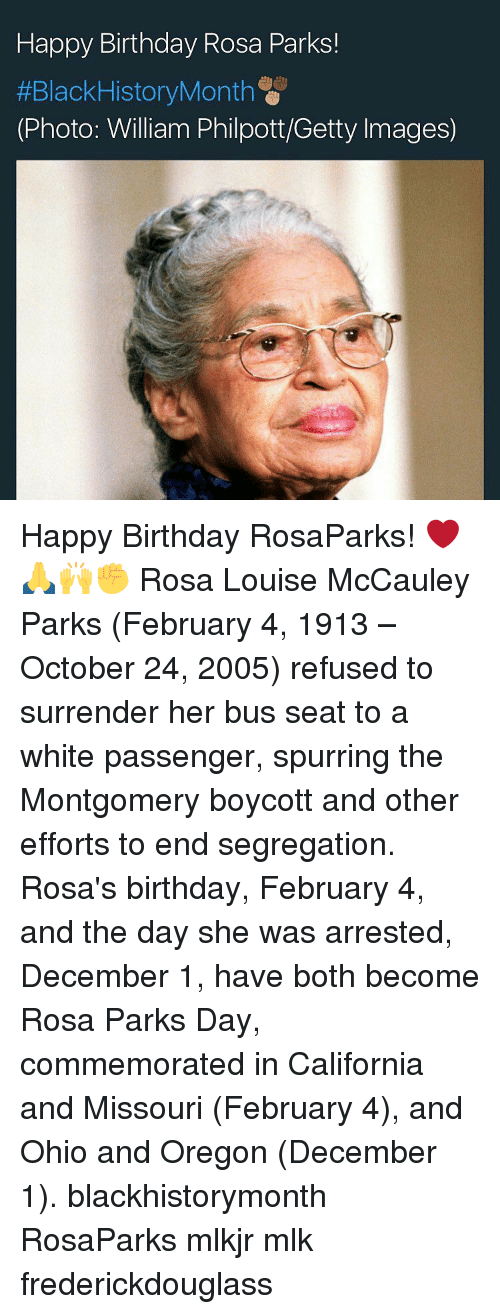 Surrend: Happy Birthday Rosa Parks!  #BlackHistory Month  (Photo: William Philpott/Getty Images) Happy Birthday RosaParks! ❤️🙏🙌✊ Rosa Louise McCauley Parks (February 4, 1913 – October 24, 2005) refused to surrender her bus seat to a white passenger, spurring the Montgomery boycott and other efforts to end segregation. Rosa's birthday, February 4, and the day she was arrested, December 1, have both become Rosa Parks Day, commemorated in California and Missouri (February 4), and Ohio and Oregon (December 1). blackhistorymonth RosaParks mlkjr mlk frederickdouglass