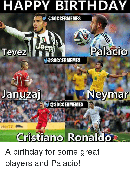 Birthday, Cristiano Ronaldo, and Meme: HAPPY BIRTHDAY  @SOCCERMEMES  eep  Palacio  Tevez  @SOCCER MEMES  Januzaj Neymar  Cristiano Ronaldo A birthday for some great players and Palacio!