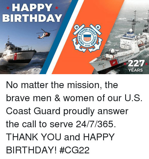 Birthday, Happy Birthday, and Thank You: HAPPY  BIRTHDAY  TES C  1790  227  YEARS No matter the mission, the brave men & women of our U.S. Coast Guard proudly answer the call to serve 24/7/365. THANK YOU and HAPPY BIRTHDAY! #CG22