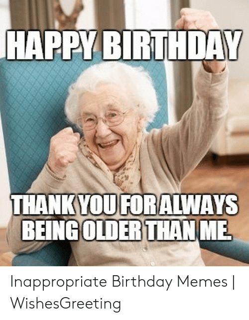 Inappropriate Birthday Memes: HAPPY BIRTHDAY  THANKYOUFORALWAYS  BEİNGOLDERTHAN ME  OLDER THAN Inappropriate Birthday Memes | WishesGreeting