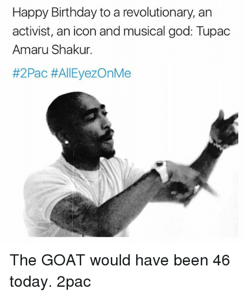 Birthday, God, and Memes: Happy Birthday to a revolutionary, an  activist, an icon andmusical god: Tupac  Amaru Shakur  #2Pac AllEyezOnMe The GOAT would have been 46 today. 2pac